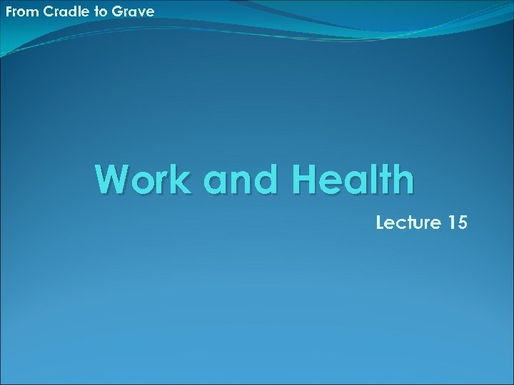From Cradle to Grave Work and Health Lecture 15