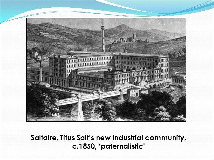 Saltaire, Titus Salt's new industrial community, c. 1850, 'paternalistic'