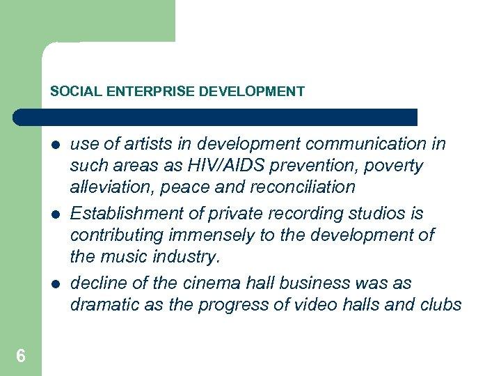 SOCIAL ENTERPRISE DEVELOPMENT l l l 6 use of artists in development communication in