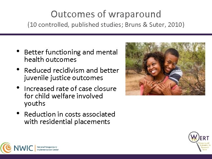 Outcomes of wraparound (10 controlled, published studies; Bruns & Suter, 2010) • • Better