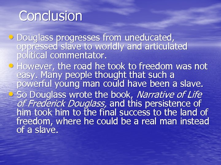 Conclusion • Douglass progresses from uneducated, oppressed slave to worldly and articulated political commentator.