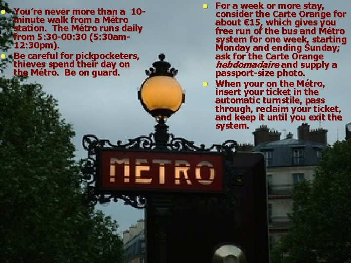 You're never more than a 10 minute walk from a Métro station. The Métro