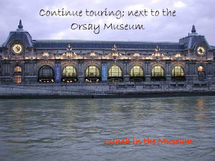 Continue touring; next to the Orsay Museum Lunch in the Museum