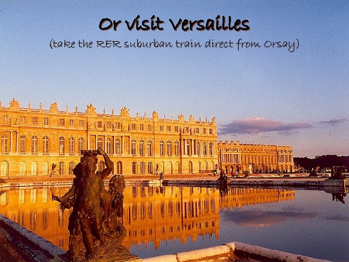 Or visit Versailles (take the RER suburban train direct from Orsay)