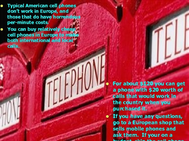 Typical American cell phones don't work in Europe, and those that do have horrendous