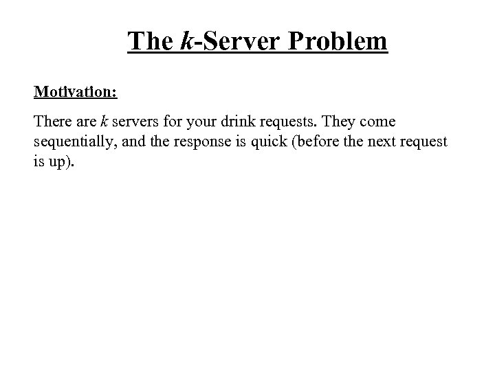 The k-Server Problem Motivation: There are k servers for your drink requests. They come