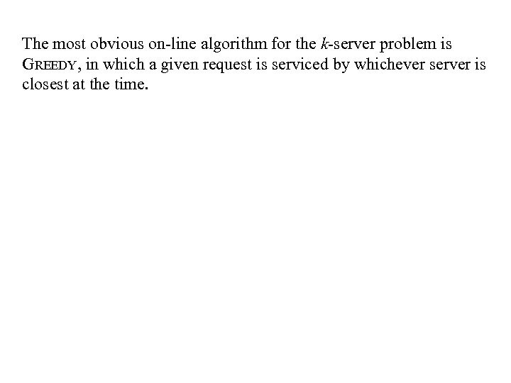 The most obvious on-line algorithm for the k-server problem is GREEDY, in which a
