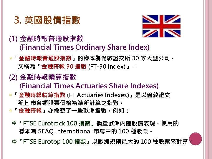 3. 英國股價指數 (1) 金融時報普通股指數 (Financial Times Ordinary Share Index) ◎「金融時報普通股指數」的樣本為倫敦證交所 30 家大型公司, 又稱為「金融時報 30