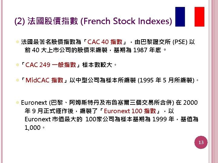 (2) 法國股價指數 (French Stock Indexes) ◎ 法國最著名股價指數為「CAC 40 指數」,由巴黎證交所 (PSE) 以 前 40 大上市公司的股價來編製,基期為