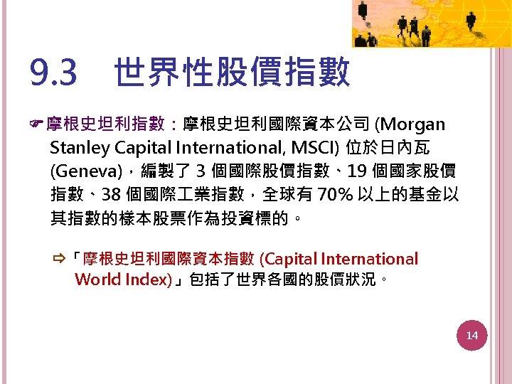 9. 3 世界性股價指數 摩根史坦利指數:摩根史坦利國際資本公司 (Morgan Stanley Capital International, MSCI) 位於日內瓦 (Geneva),編製了 3 個國際股價指數、19 個國家股價 指數、38
