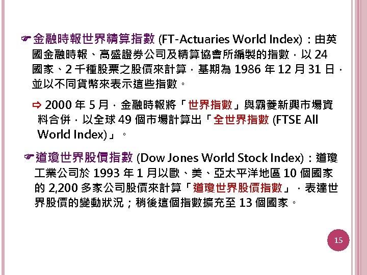 金融時報世界精算指數 (FT-Actuaries World Index):由英 國金融時報、高盛證券公司及精算協會所編製的指數,以 24 國家、2 千種股票之股價來計算,基期為 1986 年 12 月 31