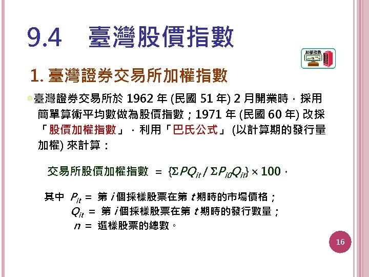 9. 4 臺灣股價指數 1. 臺灣證券交易所加權指數 ◎臺灣證券交易所於 1962 年 (民國 51 年) 2 月開業時,採用 簡單算術平均數做為股價指數; 1971