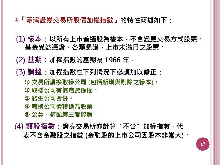 ◎「臺灣證券交易所股價加權指數」的特性簡述如下: (1) 樣本:以所有上市普通股為樣本,不含變更交易方式股票、 基金受益憑證、各類憑證、上市未滿月之股票。 (2) 基期:加權指數的基期為 1966 年。 (3) 調整:加權指數在下列情況下必須加以修正: 交易所調換取樣公司 (包括新增與剔除之樣本)。 取樣公司有償增資除權。 發生公司合併。