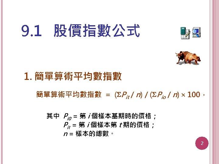 9. 1 股價指數公式 1. 簡單算術平均數指數 = ( Pit / n) / ( Pio /