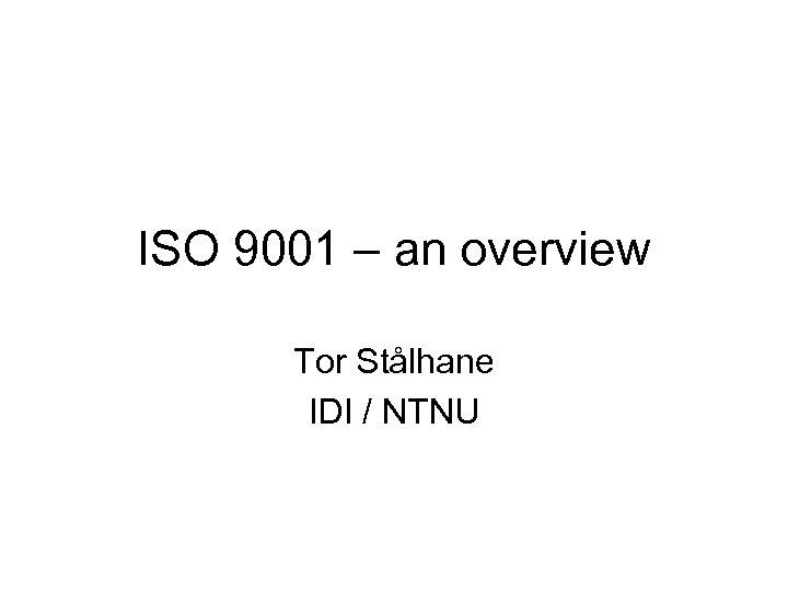ISO 9001 – an overview Tor Stålhane IDI / NTNU