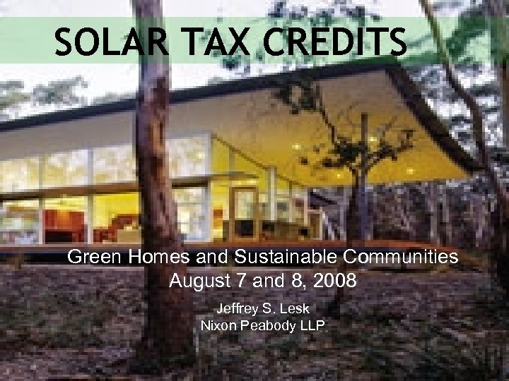 SOLAR TAX CREDITS Green Homes and Sustainable Communities August 7 and 8, 2008 Jeffrey