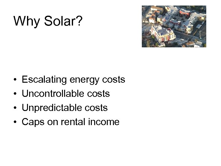 Why Solar? • • Escalating energy costs Uncontrollable costs Unpredictable costs Caps on rental
