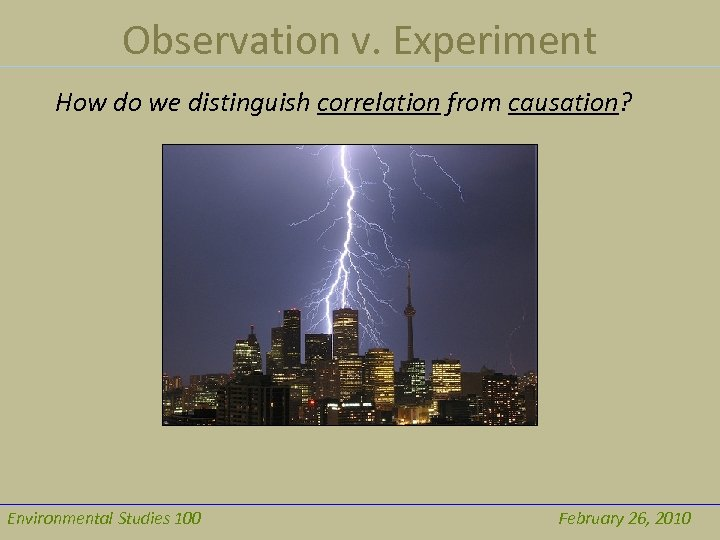 Observation v. Experiment How do we distinguish correlation from causation? Environmental Studies 100 February