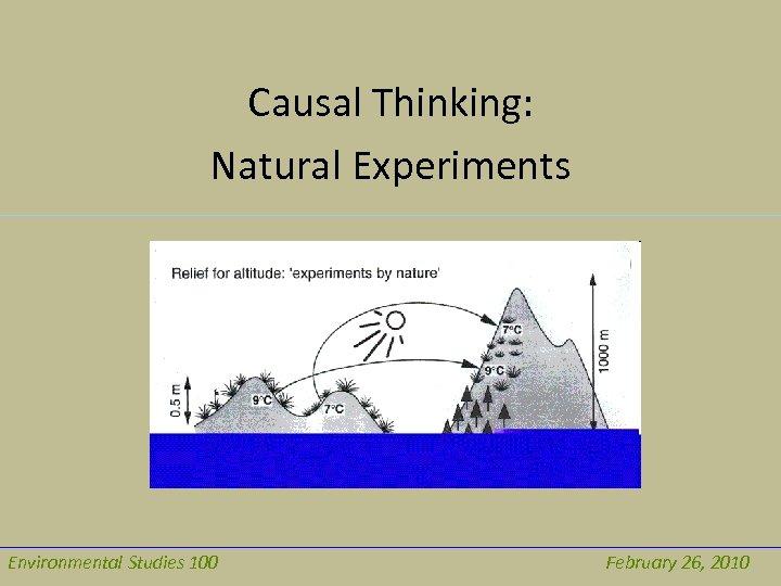 Causal Thinking: Natural Experiments Environmental Studies 100 February 26, 2010