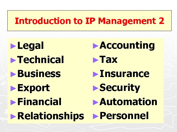 Introduction to IP Management 2 ►Legal ►Accounting ►Technical ►Tax ►Business ►Insurance ►Export ►Security ►Financial