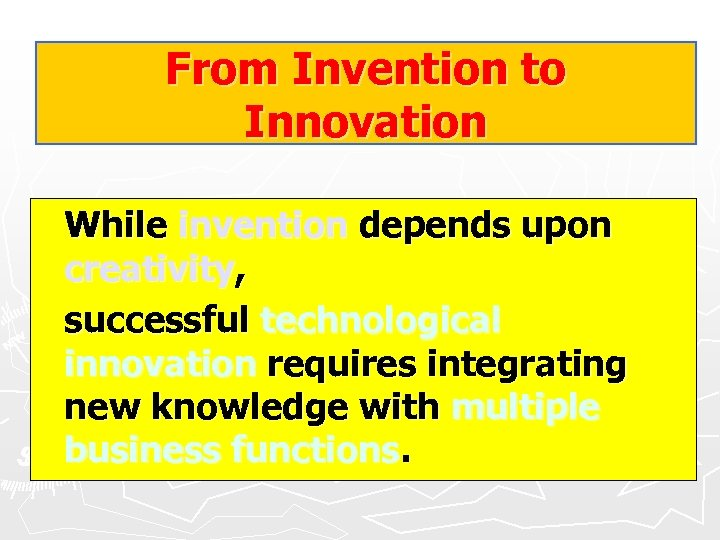 From Invention to Innovation While invention depends upon creativity, successful technological innovation requires integrating