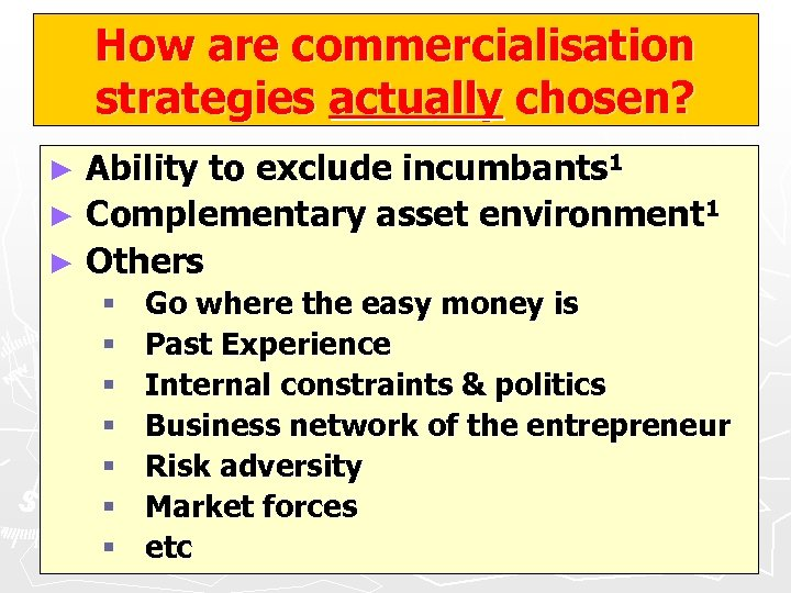 How are commercialisation strategies actually chosen? Ability to exclude incumbants 1 ► Complementary asset