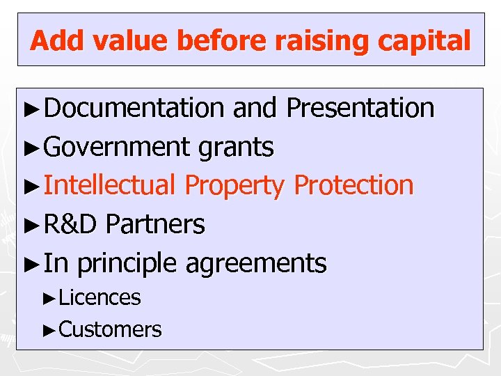 Add value before raising capital ►Documentation and Presentation ►Government grants ►Intellectual Property Protection ►R&D
