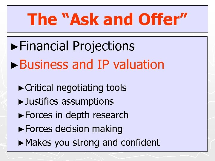 """The """"Ask and Offer"""" ►Financial Projections ►Business and IP valuation ►Critical negotiating tools ►Justifies"""