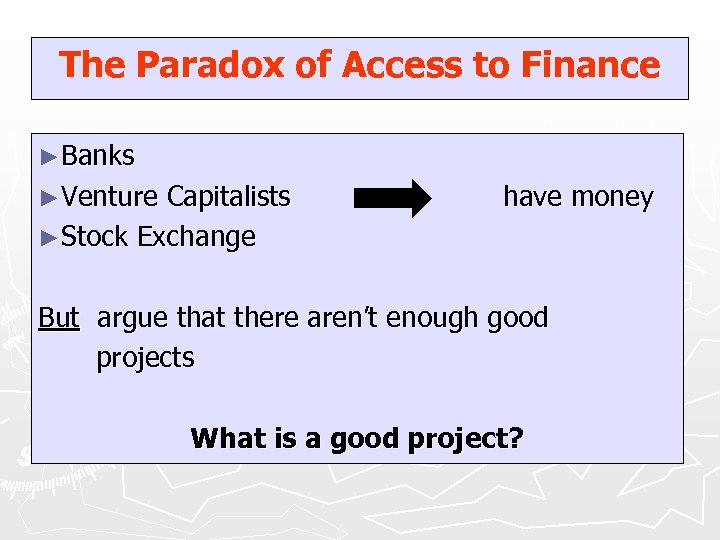The Paradox of Access to Finance ►Banks ►Venture Capitalists ►Stock Exchange have money But