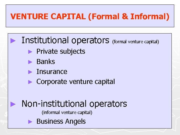 VENTURE CAPITAL (Formal & Informal) ► Institutional operators (formal venture capital) ► ► ►