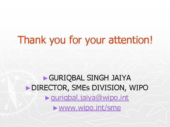 Thank you for your attention! ► GURIQBAL SINGH JAIYA ► DIRECTOR, SMEs DIVISION, WIPO