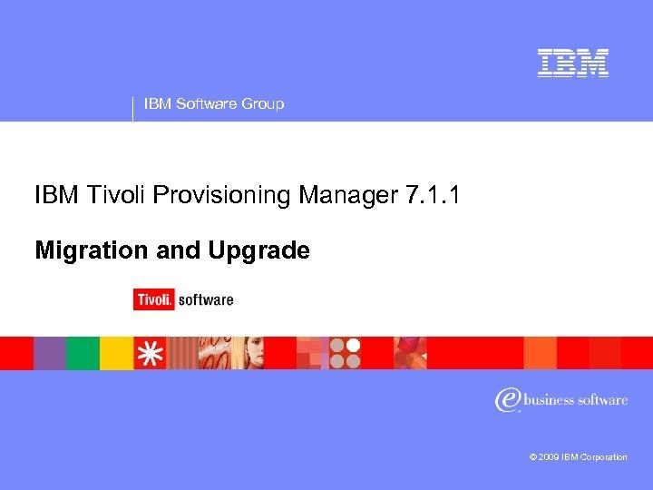 IBM Software Group IBM Tivoli Provisioning Manager 7. 1. 1 Migration and Upgrade ©