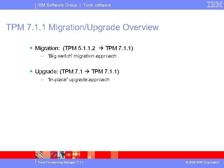 IBM Software Group | Tivoli software TPM 7. 1. 1 Migration/Upgrade Overview § Migration: