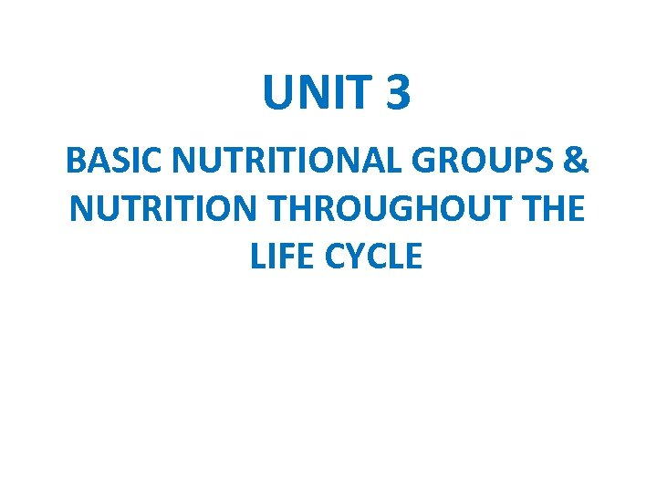 UNIT 3 BASIC NUTRITIONAL GROUPS & NUTRITION THROUGHOUT THE LIFE CYCLE