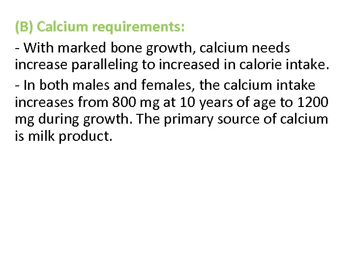 (B) Calcium requirements: - With marked bone growth, calcium needs increase paralleling to increased