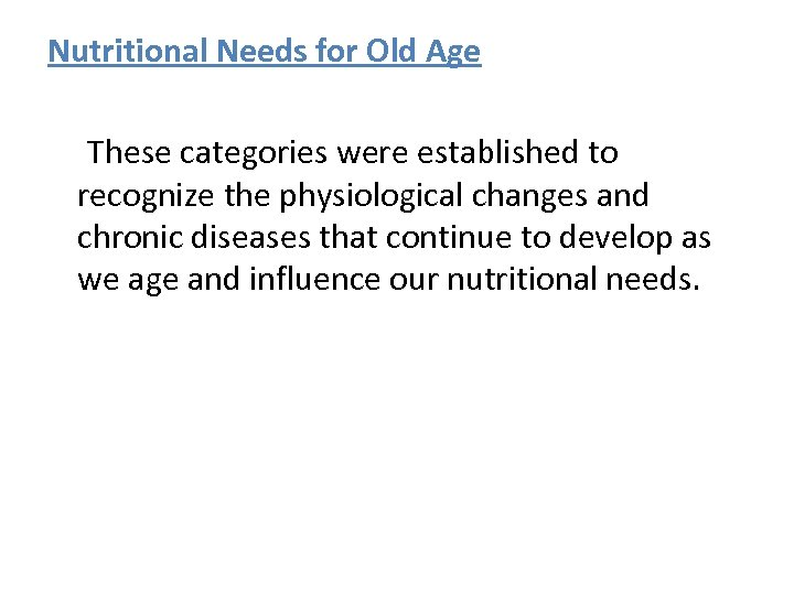 Nutritional Needs for Old Age These categories were established to recognize the physiological changes