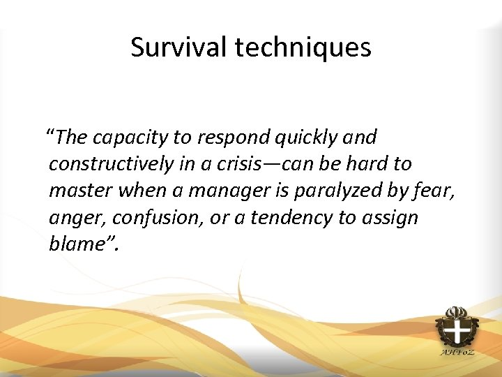 "Survival techniques ""The capacity to respond quickly and constructively in a crisis—can be hard"