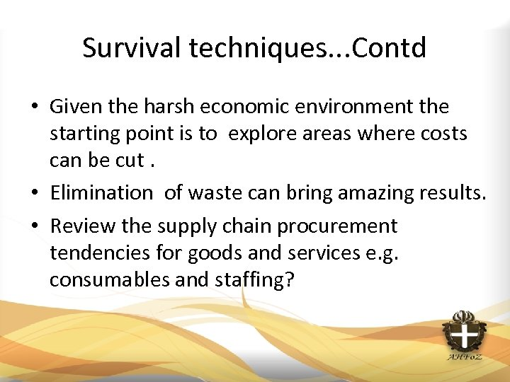 Survival techniques. . . Contd • Given the harsh economic environment the starting point