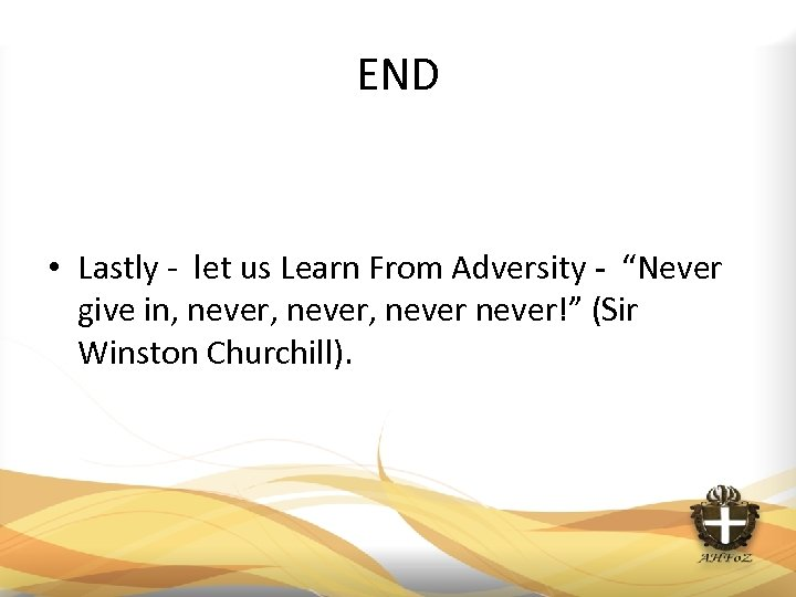 "END • Lastly - let us Learn From Adversity - ""Never give in, never,"