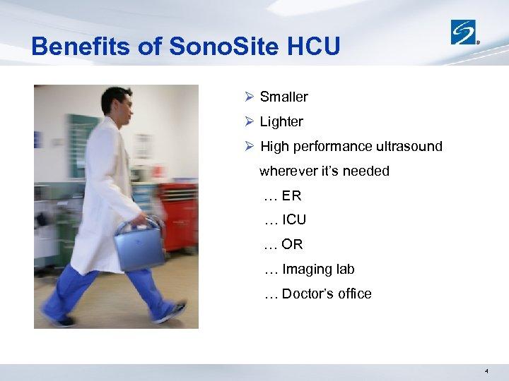Benefits of Sono. Site HCU Ø Smaller Ø Lighter Ø High performance ultrasound wherever