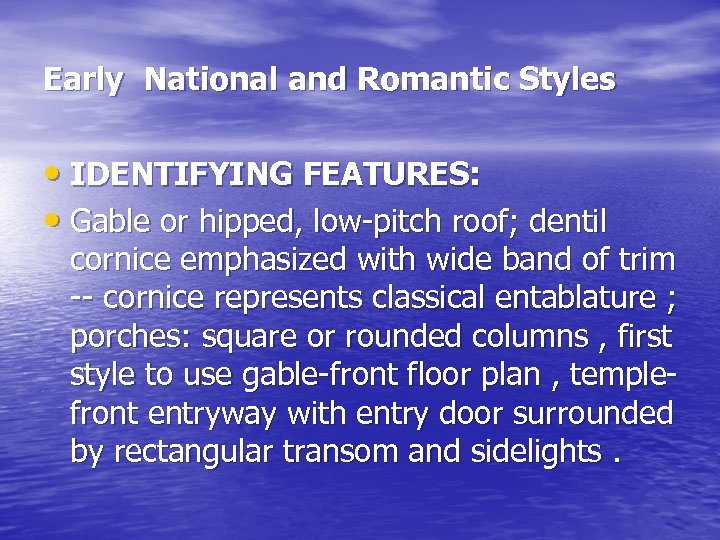 Early National and Romantic Styles • IDENTIFYING FEATURES: • Gable or hipped, low-pitch roof;