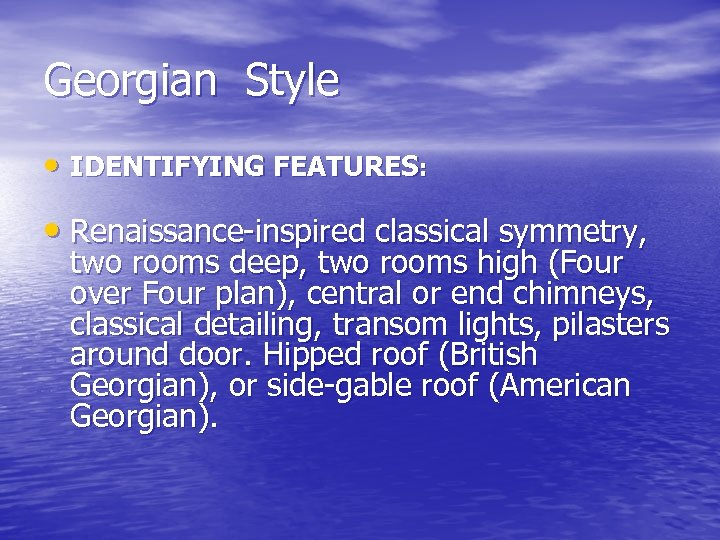 Georgian Style • IDENTIFYING FEATURES: • Renaissance-inspired classical symmetry, two rooms deep, two rooms