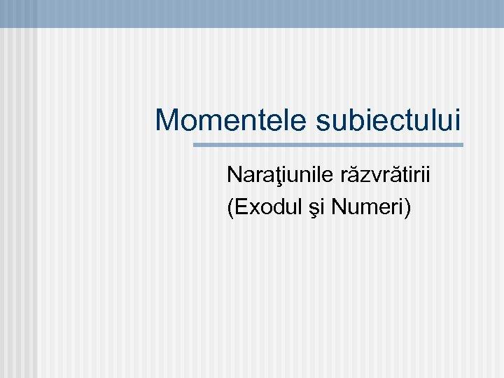 Momentele subiectului Naraţiunile răzvrătirii (Exodul şi Numeri)