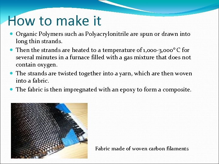 How to make it Organic Polymers such as Polyacrylonitrile are spun or drawn into