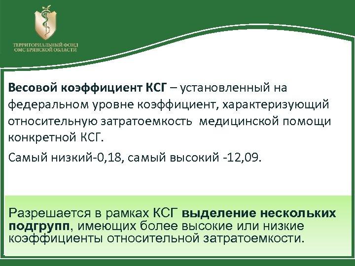 Весовой коэффициент КСГ – установленный на федеральном уровне коэффициент, характеризующий относительную затратоемкость медицинской помощи