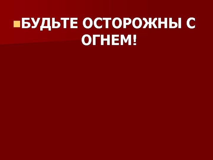 n. БУДЬТЕ ОСТОРОЖНЫ С ОГНЕМ!