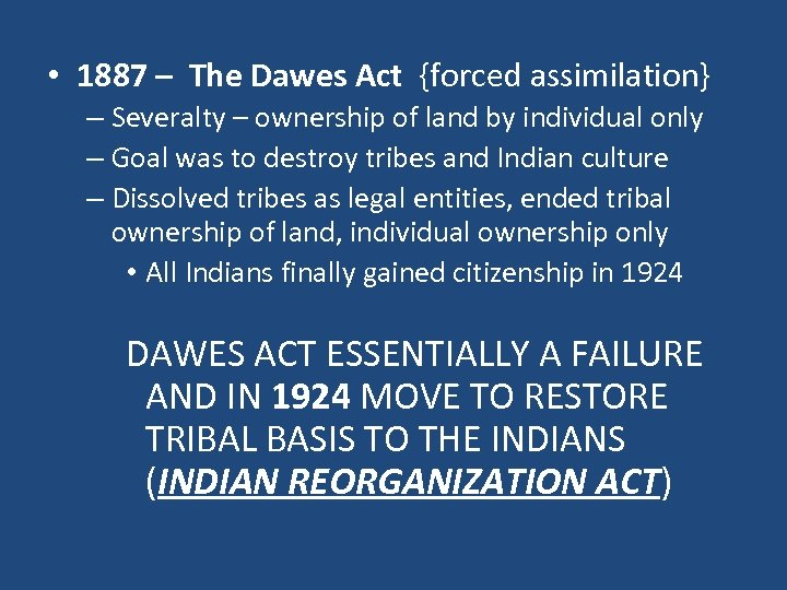 • 1887 – The Dawes Act {forced assimilation} – Severalty – ownership of