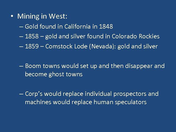 • Mining in West: – Gold found in California in 1848 – 1858