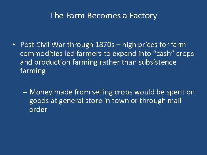 The Farm Becomes a Factory • Post Civil War through 1870 s – high
