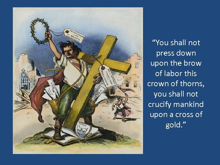 """""""You shall not press down upon the brow of labor this crown of thorns,"""